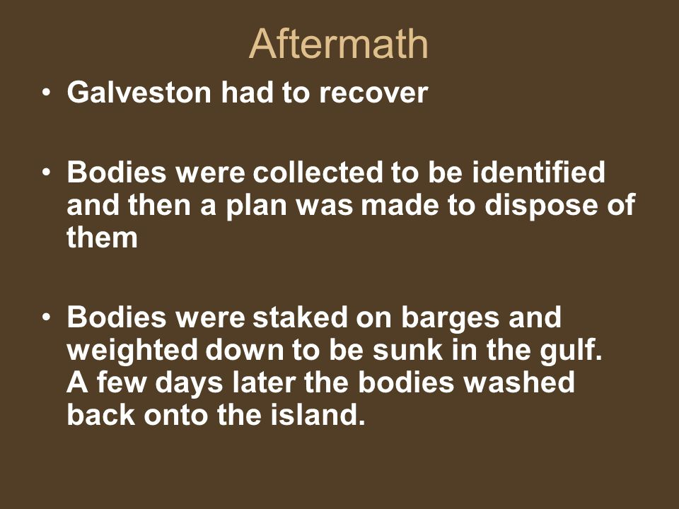 Aftermath Galveston had to recover Bodies were collected to be identified and then a plan was made to dispose of them Bodies were staked on barges and weighted down to be sunk in the gulf.