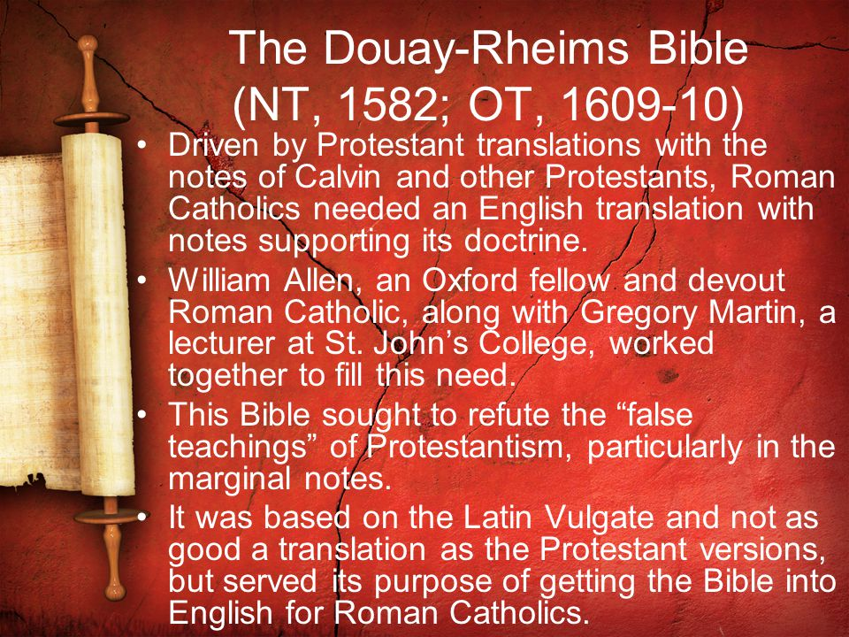 The Douay-Rheims Bible (NT, 1582; OT, 1609-10) Driven by Protestant translations with the notes of Calvin and other Protestants, Roman Catholics needed an English translation with notes supporting its doctrine.