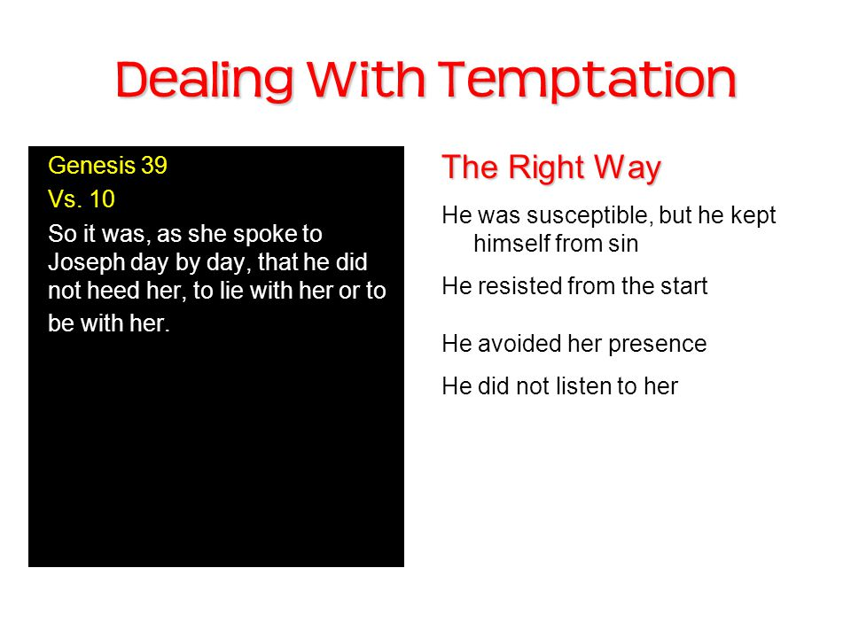 Dealing With Temptation The Right Way He was susceptible, but he kept himself from sin He resisted from the start He avoided her presence He did not listen to her Genesis 39 Vs.