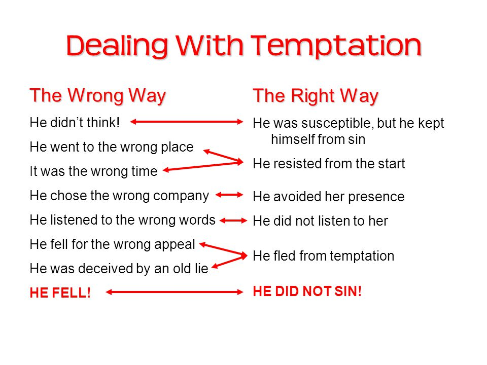 Dealing With Temptation The Right Way He was susceptible, but he kept himself from sin He resisted from the start He avoided her presence He did not listen to her He fled from temptation HE DID NOT SIN.