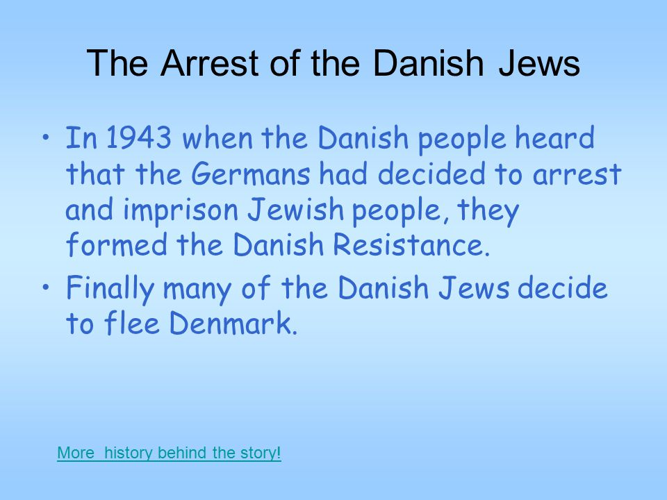 The Arrest of the Danish Jews In 1943 when the Danish people heard that the Germans had decided to arrest and imprison Jewish people, they formed the Danish Resistance.