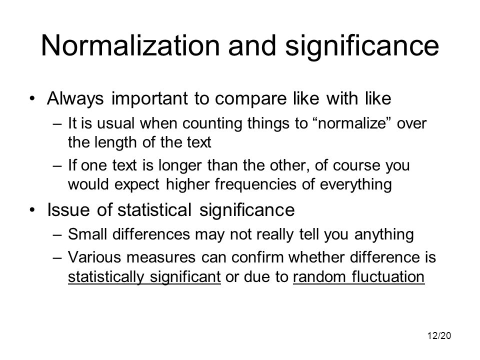 12/20 Normalization and significance Always important to compare like with like –It is usual when counting things to normalize over the length of the text –If one text is longer than the other, of course you would expect higher frequencies of everything Issue of statistical significance –Small differences may not really tell you anything –Various measures can confirm whether difference is statistically significant or due to random fluctuation