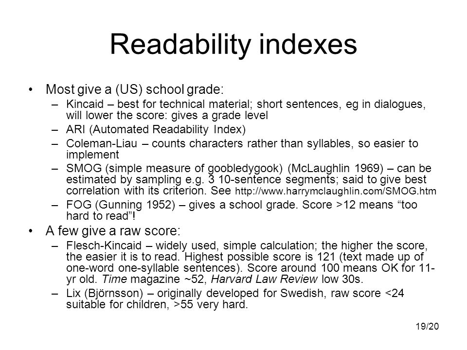 19/20 Readability indexes Most give a (US) school grade: –Kincaid – best for technical material; short sentences, eg in dialogues, will lower the score: gives a grade level –ARI (Automated Readability Index) –Coleman-Liau – counts characters rather than syllables, so easier to implement –SMOG (simple measure of goobledygook) (McLaughlin 1969) – can be estimated by sampling e.g.