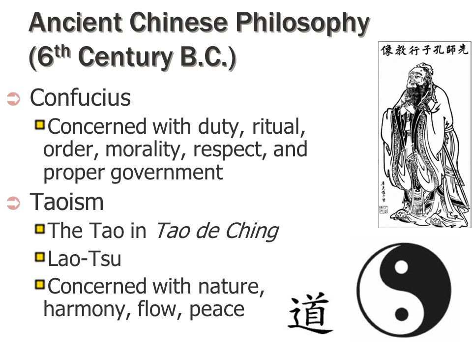 Ancient Chinese Philosophy (6 th Century B.C.)  Confucius Concerned with duty, ritual, order, morality, respect, and proper government  Taoism The T