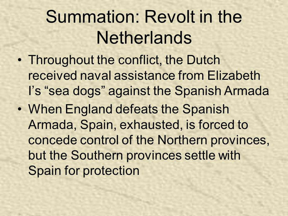 Summation: Revolt in the Netherlands Throughout the conflict, the Dutch received naval assistance from Elizabeth I's sea dogs against the Spanish Armada When England defeats the Spanish Armada, Spain, exhausted, is forced to concede control of the Northern provinces, but the Southern provinces settle with Spain for protection