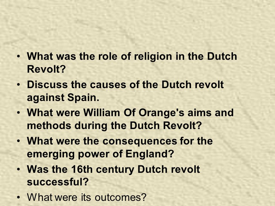 What was the role of religion in the Dutch Revolt? Discuss the causes of the Dutch revolt against Spain. What were William Of Orange's aims and method