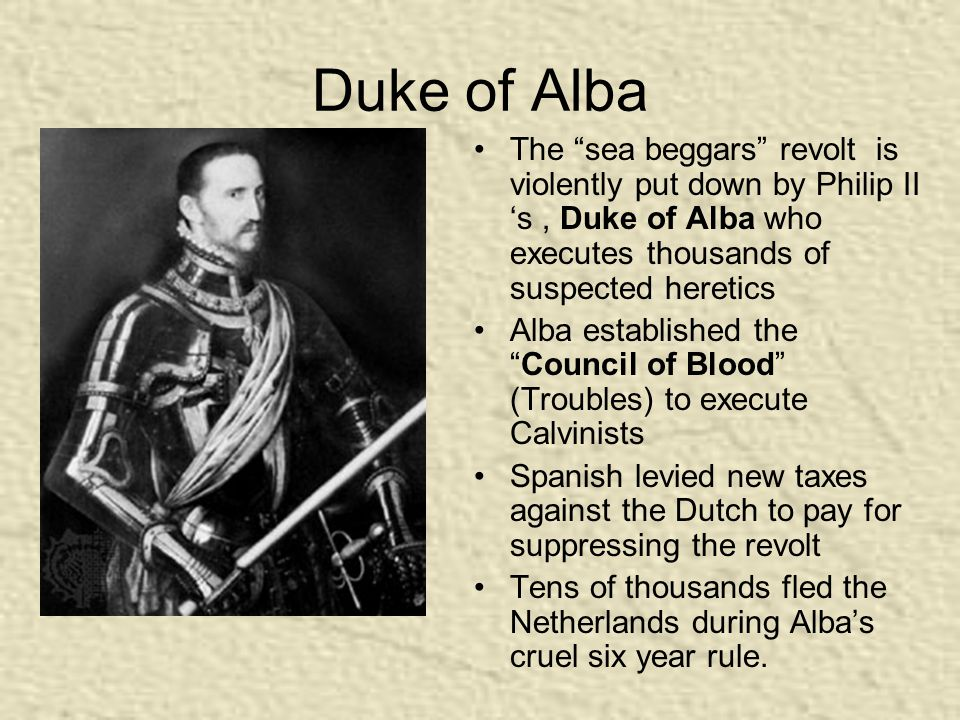 "Duke of Alba The ""sea beggars"" revolt is violently put down by Philip II 's, Duke of Alba who executes thousands of suspected heretics Alba establishe"