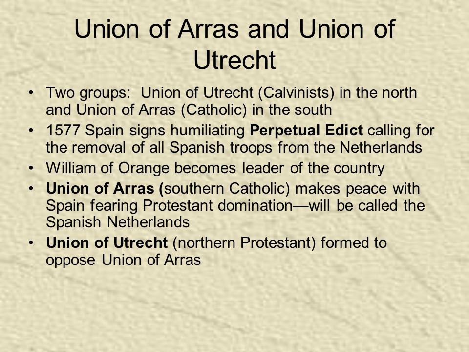 Union of Arras and Union of Utrecht Two groups: Union of Utrecht (Calvinists) in the north and Union of Arras (Catholic) in the south 1577 Spain signs humiliating Perpetual Edict calling for the removal of all Spanish troops from the Netherlands William of Orange becomes leader of the country Union of Arras (southern Catholic) makes peace with Spain fearing Protestant domination—will be called the Spanish Netherlands Union of Utrecht (northern Protestant) formed to oppose Union of Arras