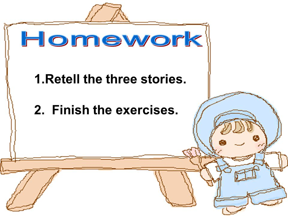 1.Retell the three stories. 2. Finish the exercises.