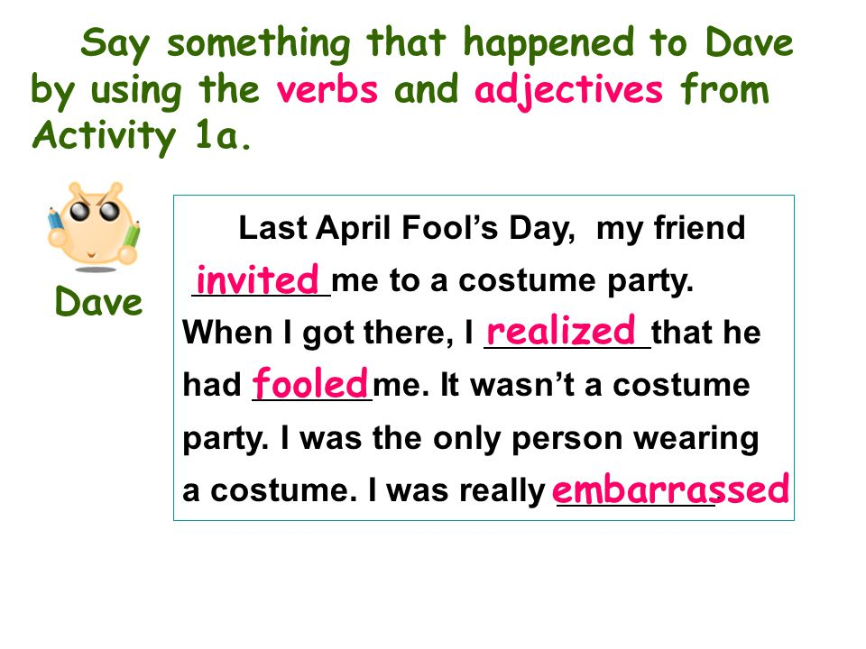 Say something that happened to Dave by using the verbs and adjectives from Activity 1a.