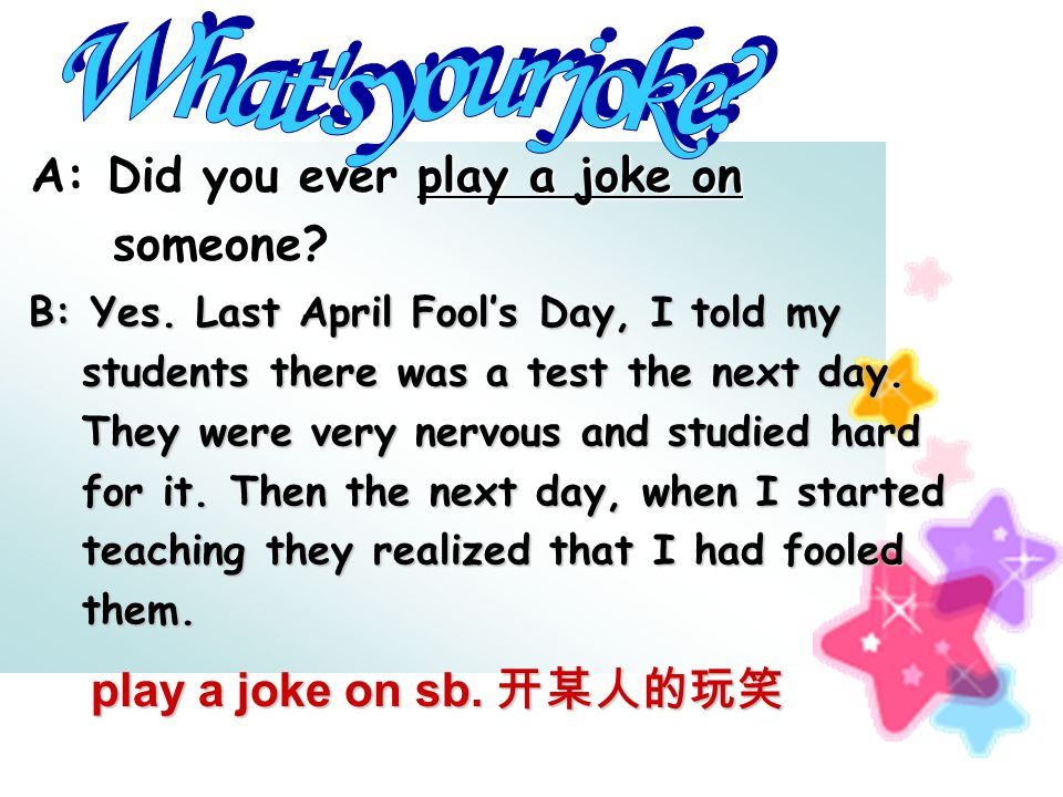 A: Did you ever play a joke on A: Did you ever play a joke on someone.