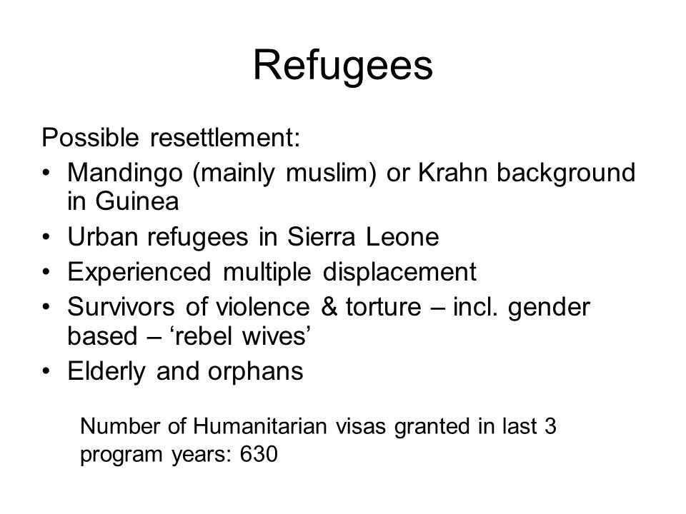 Refugees Possible resettlement: Mandingo (mainly muslim) or Krahn background in Guinea Urban refugees in Sierra Leone Experienced multiple displacement Survivors of violence & torture – incl.
