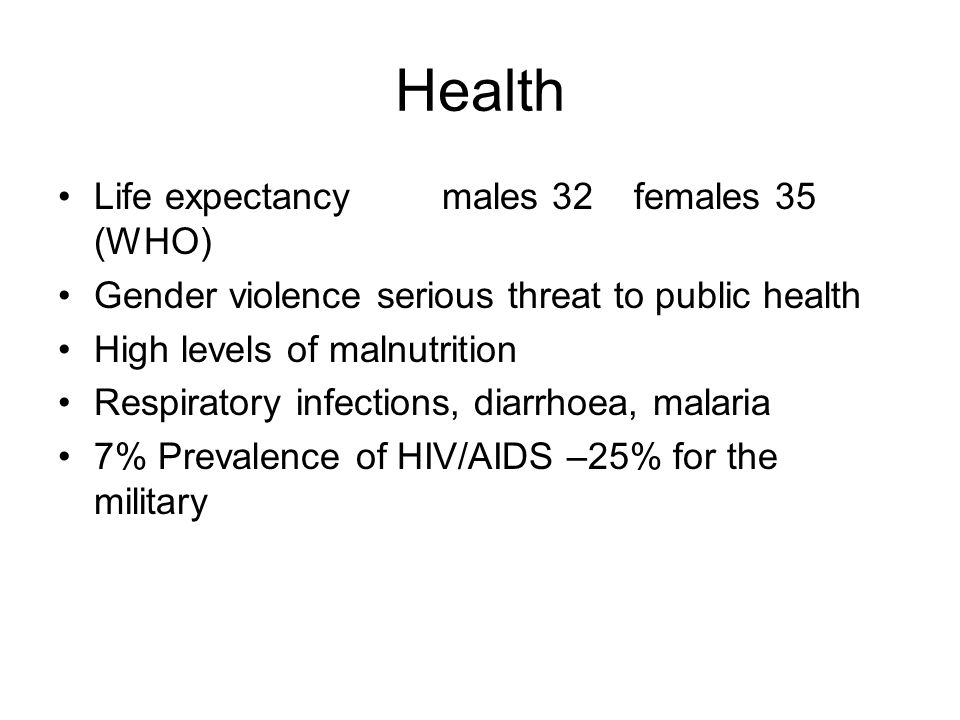 Health Life expectancy males 32 females 35 (WHO) Gender violence serious threat to public health High levels of malnutrition Respiratory infections, diarrhoea, malaria 7% Prevalence of HIV/AIDS –25% for the military