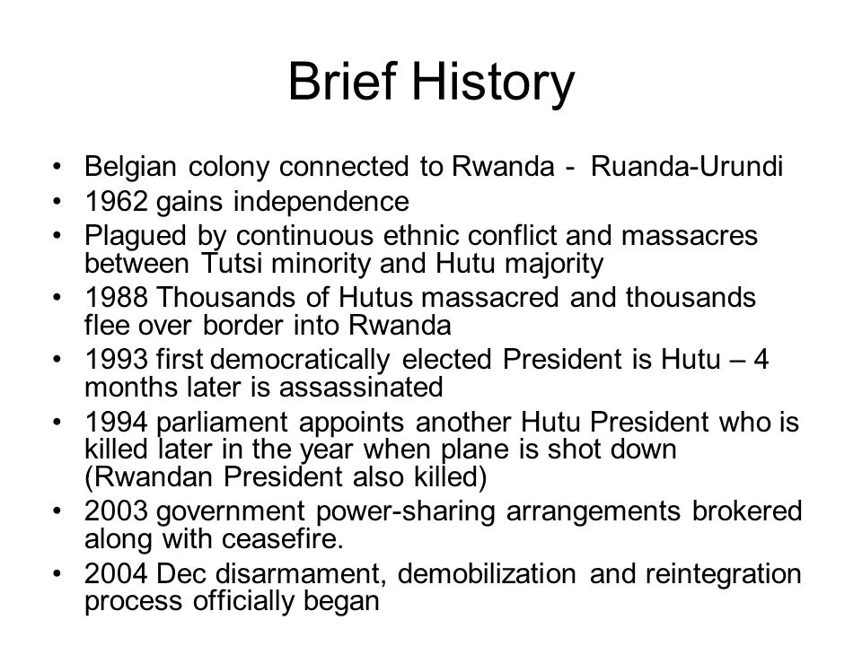 Brief History Belgian colony connected to Rwanda - Ruanda-Urundi 1962 gains independence Plagued by continuous ethnic conflict and massacres between Tutsi minority and Hutu majority 1988 Thousands of Hutus massacred and thousands flee over border into Rwanda 1993 first democratically elected President is Hutu – 4 months later is assassinated 1994 parliament appoints another Hutu President who is killed later in the year when plane is shot down (Rwandan President also killed) 2003 government power-sharing arrangements brokered along with ceasefire.
