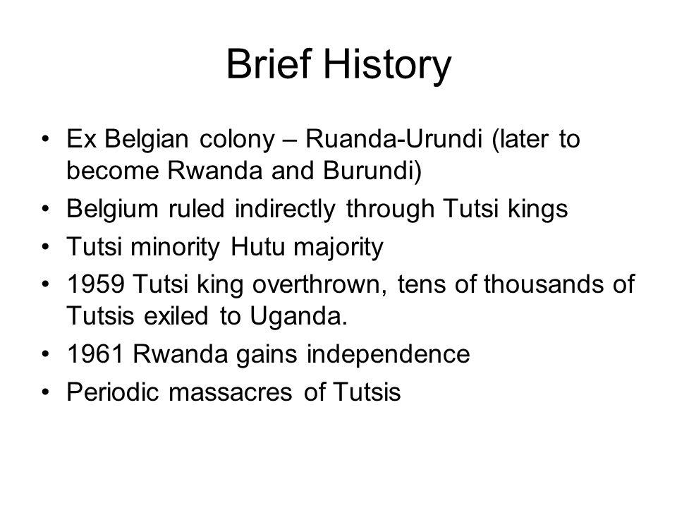 Brief History Ex Belgian colony – Ruanda-Urundi (later to become Rwanda and Burundi) Belgium ruled indirectly through Tutsi kings Tutsi minority Hutu