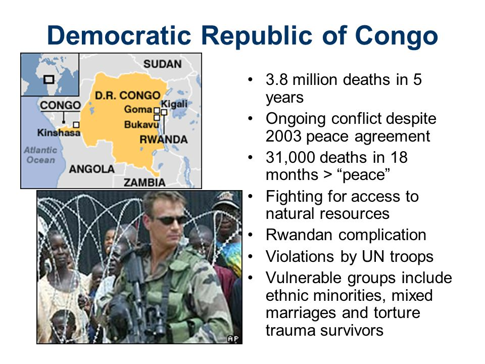 Democratic Republic of Congo 3.8 million deaths in 5 years Ongoing conflict despite 2003 peace agreement 31,000 deaths in 18 months > peace Fighting for access to natural resources Rwandan complication Violations by UN troops Vulnerable groups include ethnic minorities, mixed marriages and torture trauma survivors