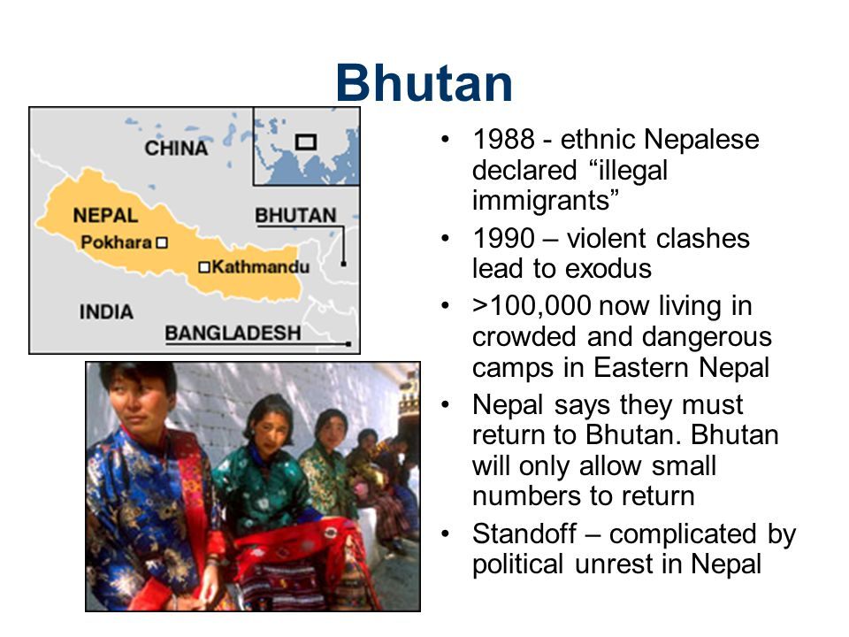Bhutan 1988 - ethnic Nepalese declared illegal immigrants 1990 – violent clashes lead to exodus >100,000 now living in crowded and dangerous camps in Eastern Nepal Nepal says they must return to Bhutan.