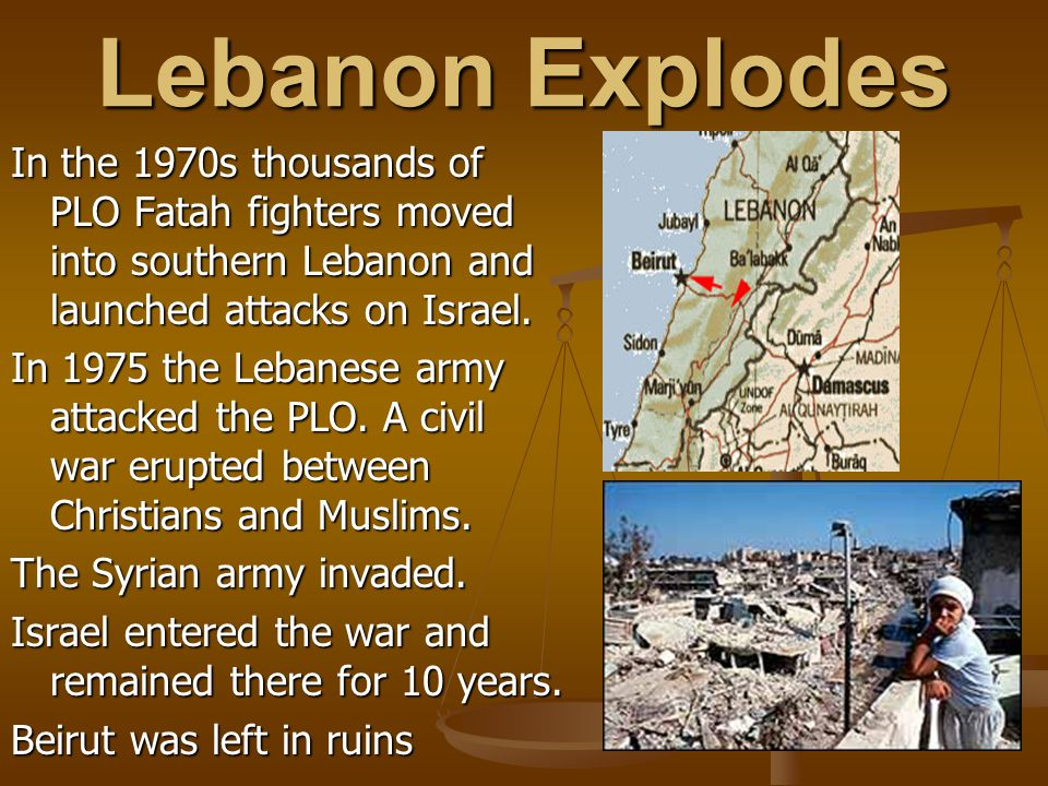 Lebanon Explodes In the 1970s thousands of PLO Fatah fighters moved into southern Lebanon and launched attacks on Israel.
