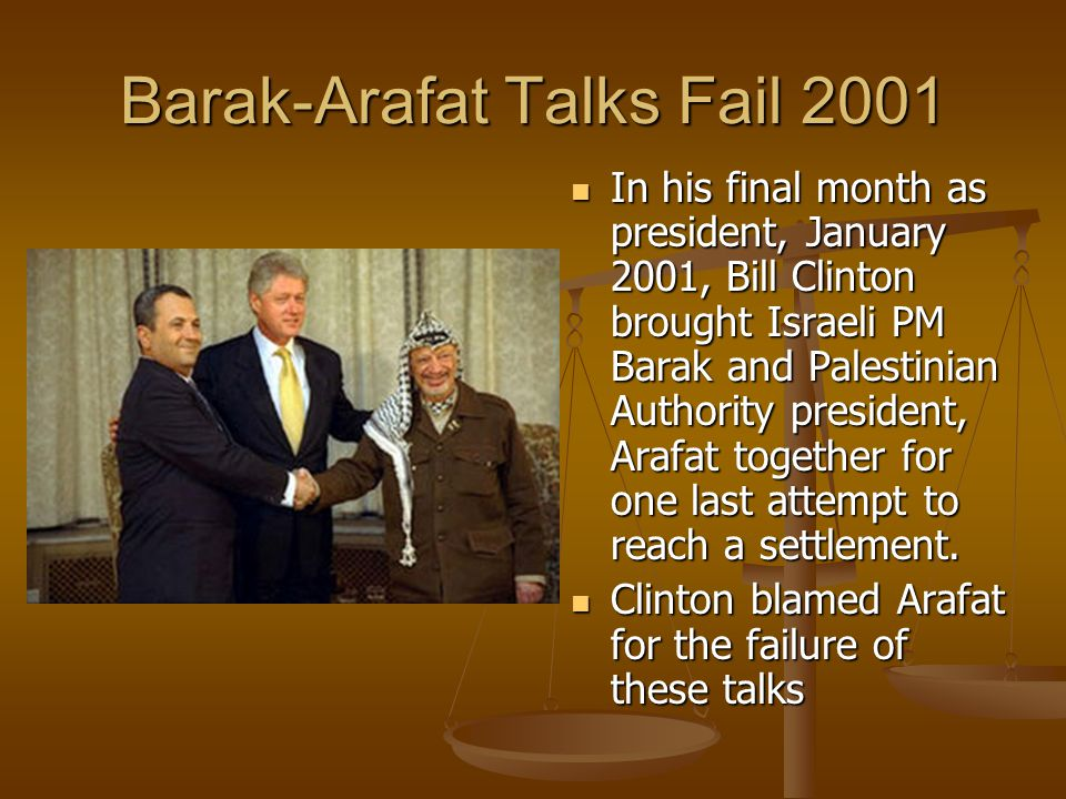 Barak-Arafat Talks Fail 2001 In his final month as president, January 2001, Bill Clinton brought Israeli PM Barak and Palestinian Authority president, Arafat together for one last attempt to reach a settlement.
