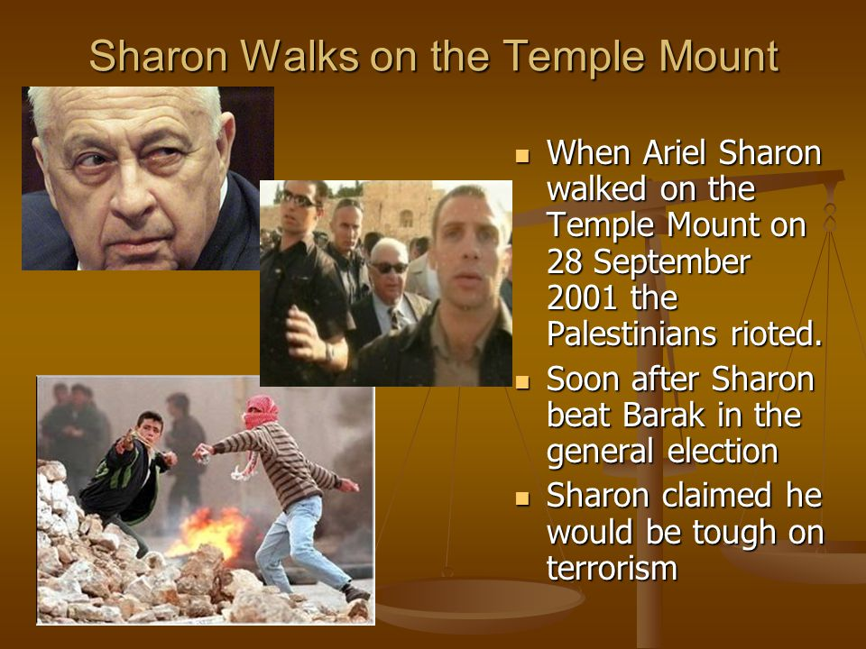 Sharon Walks on the Temple Mount When Ariel Sharon walked on the Temple Mount on 28 September 2001 the Palestinians rioted.