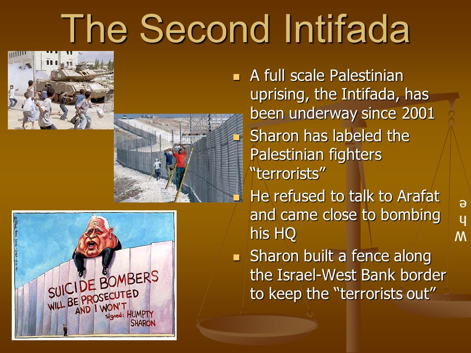 The Second Intifada A full scale Palestinian uprising, the Intifada, has been underway since 2001 Sharon has labeled the Palestinian fighters terrorists He refused to talk to Arafat and came close to bombing his HQ Sharon built a fence along the Israel-West Bank border to keep the terrorists out WheWhe