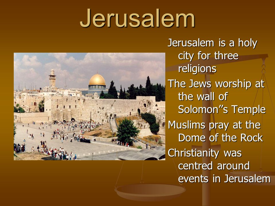 Jerusalem Jerusalem is a holy city for three religions The Jews worship at the wall of Solomon''s Temple Muslims pray at the Dome of the Rock Christianity was centred around events in Jerusalem