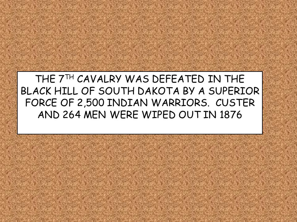 THE 7 TH CAVALRY WAS DEFEATED IN THE BLACK HILL OF SOUTH DAKOTA BY A SUPERIOR FORCE OF 2,500 INDIAN WARRIORS. CUSTER AND 264 MEN WERE WIPED OUT IN 187