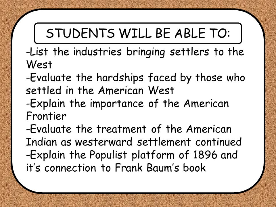 STUDENTS WILL BE ABLE TO: -List the industries bringing settlers to the West -Evaluate the hardships faced by those who settled in the American West -