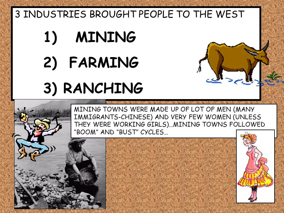 3 INDUSTRIES BROUGHT PEOPLE TO THE WEST 1) MINING 2) FARMING 3) RANCHING MINING TOWNS WERE MADE UP OF LOT OF MEN (MANY IMMIGRANTS-CHINESE) AND VERY FEW WOMEN (UNLESS THEY WERE WORKING GIRLS)…MINING TOWNS FOLLOWED BOOM AND BUST CYCLES…