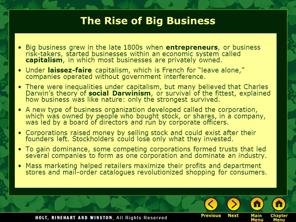 The Rise of Big Business Big business grew in the late 1800s when entrepreneurs, or business risk-takers, started businesses within an economic system called capitalism, in which most businesses are privately owned.