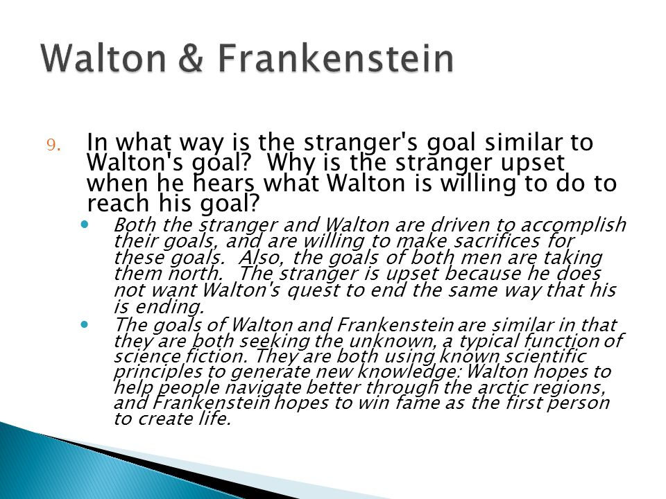 9. In what way is the stranger's goal similar to Walton's goal? Why is the stranger upset when he hears what Walton is willing to do to reach his goal