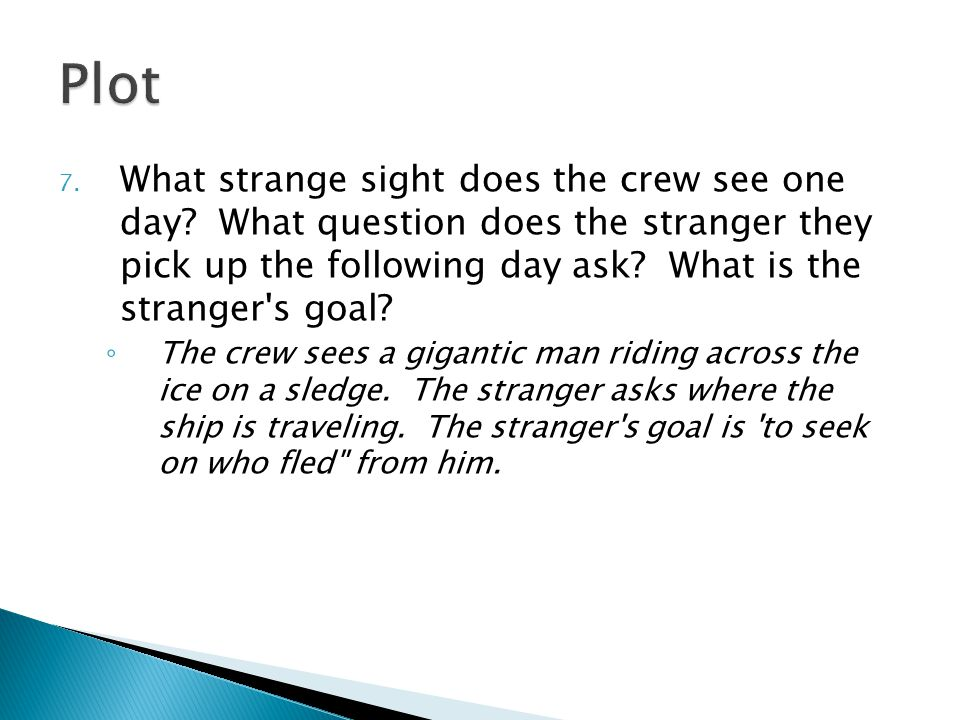 7. What strange sight does the crew see one day? What question does the stranger they pick up the following day ask? What is the stranger's goal? ◦ Th