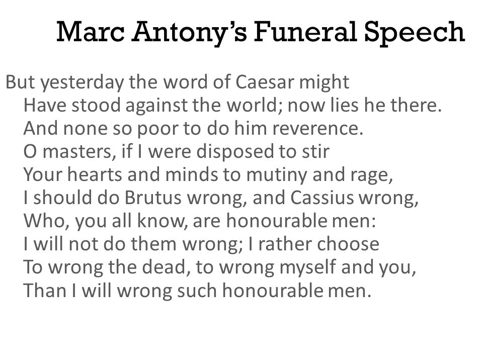 Marc Antony's Funeral Speech But yesterday the word of Caesar might Have stood against the world; now lies he there. And none so poor to do him revere