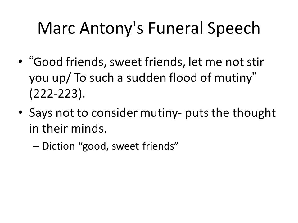 "Marc Antony's Funeral Speech "" Good friends, sweet friends, let me not stir you up/ To such a sudden flood of mutiny "" (222-223). Says not to consider"