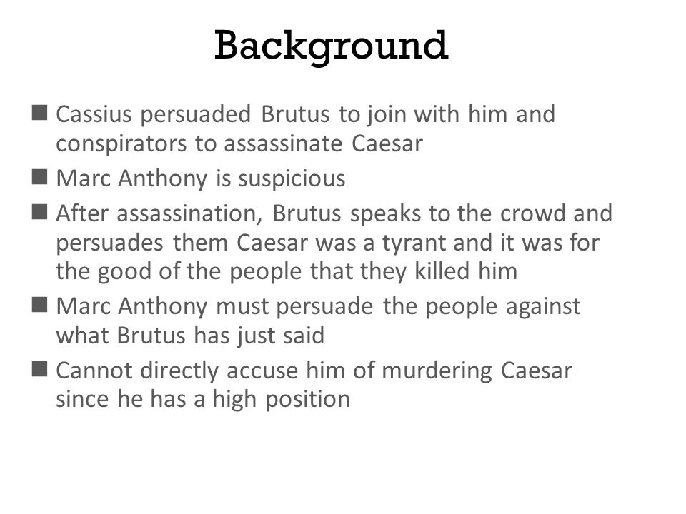 Background Cassius persuaded Brutus to join with him and conspirators to assassinate Caesar Marc Anthony is suspicious After assassination, Brutus spe