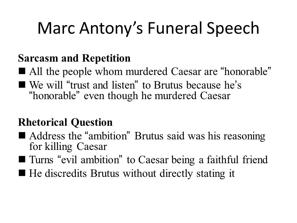 "Marc Antony's Funeral Speech Sarcasm and Repetition All the people whom murdered Caesar are "" honorable "" We will "" trust and listen "" to Brutus becau"