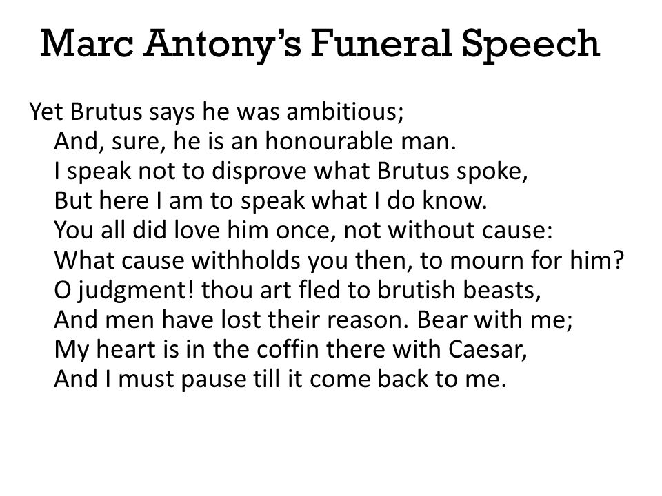 Marc Antony's Funeral Speech Yet Brutus says he was ambitious; And, sure, he is an honourable man. I speak not to disprove what Brutus spoke, But here