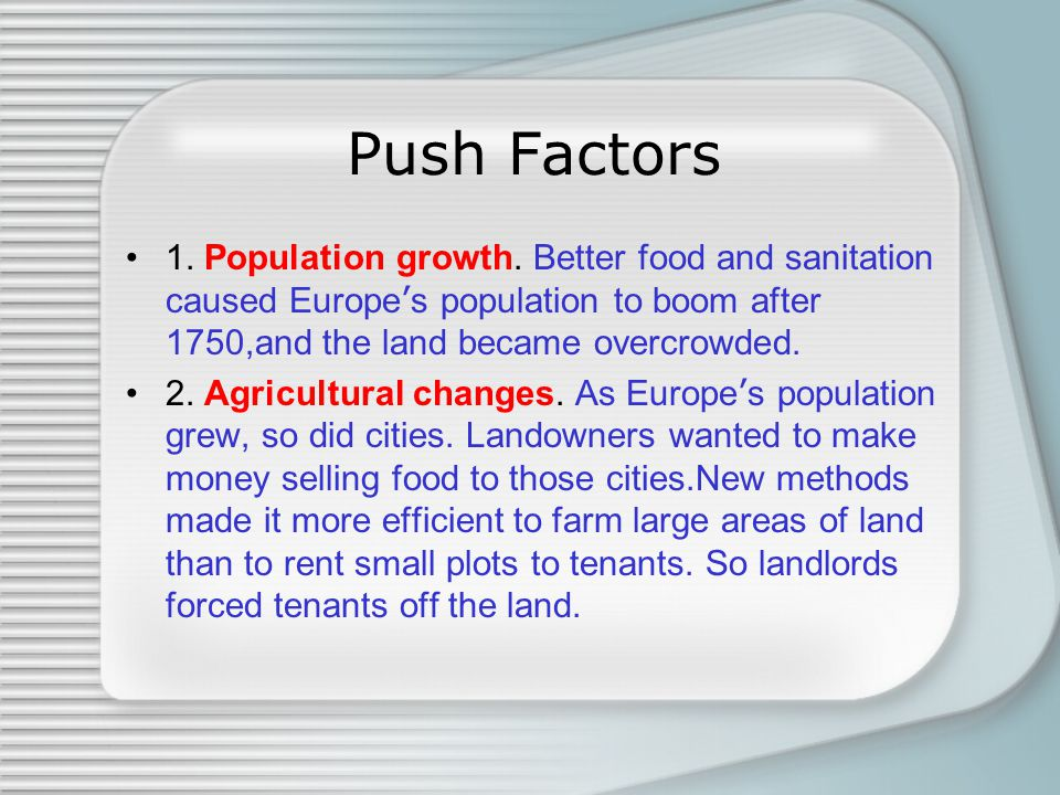 Push Factors 1. Population growth. Better food and sanitation caused Europe ' s population to boom after 1750,and the land became overcrowded. 2. Agri