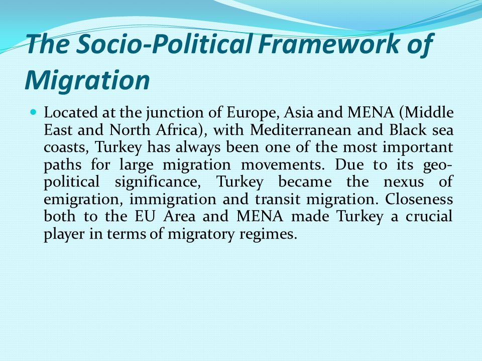 The Socio-Political Framework of Migration Located at the junction of Europe, Asia and MENA (Middle East and North Africa), with Mediterranean and Black sea coasts, Turkey has always been one of the most important paths for large migration movements.