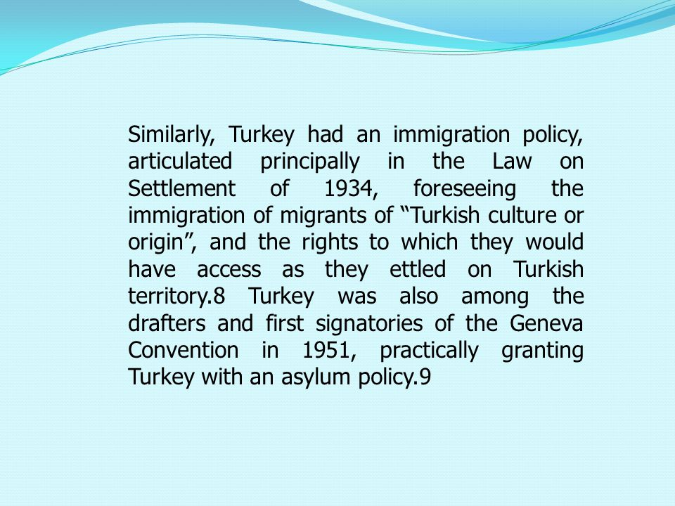 Similarly, Turkey had an immigration policy, articulated principally in the Law on Settlement of 1934, foreseeing the immigration of migrants of Turkish culture or origin , and the rights to which they would have access as they ettled on Turkish territory.8 Turkey was also among the drafters and first signatories of the Geneva Convention in 1951, practically granting Turkey with an asylum policy.9