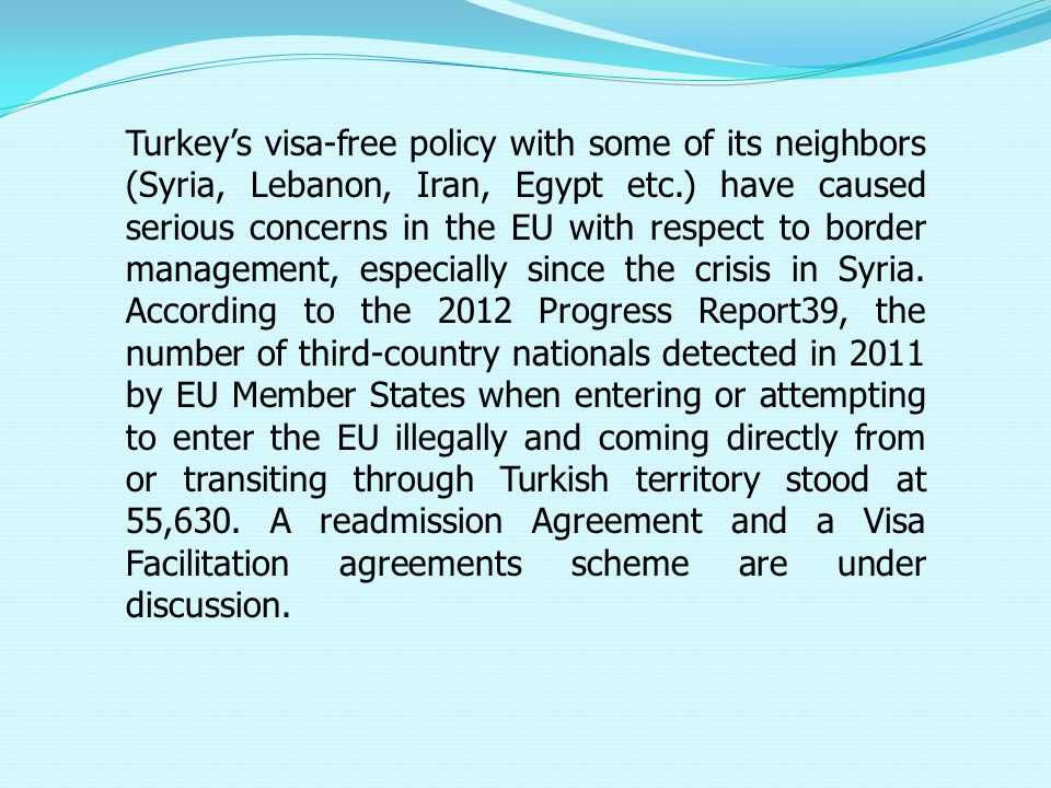 Turkey's visa-free policy with some of its neighbors (Syria, Lebanon, Iran, Egypt etc.) have caused serious concerns in the EU with respect to border management, especially since the crisis in Syria.