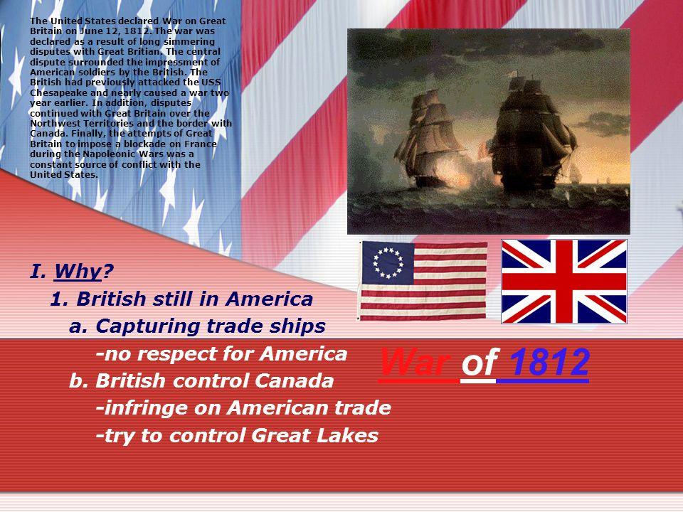 War of 1812 I. Why. 1. British still in America a.