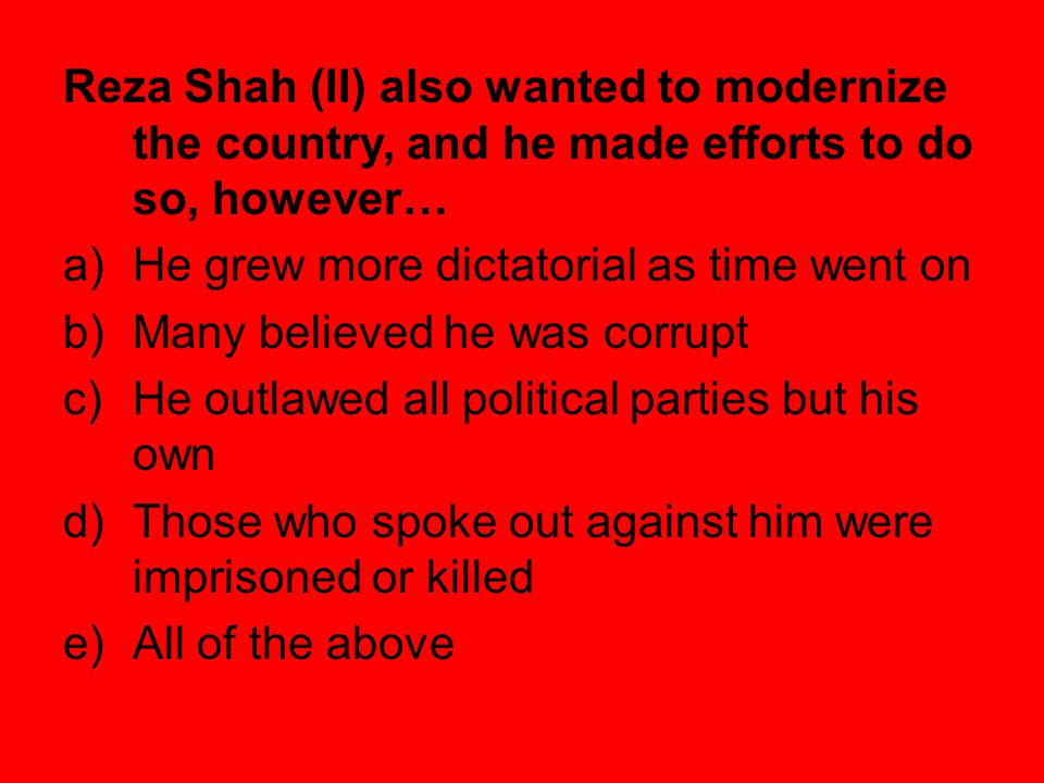 True or False.During World War II, Reza Shah was forced out of power by Germany.