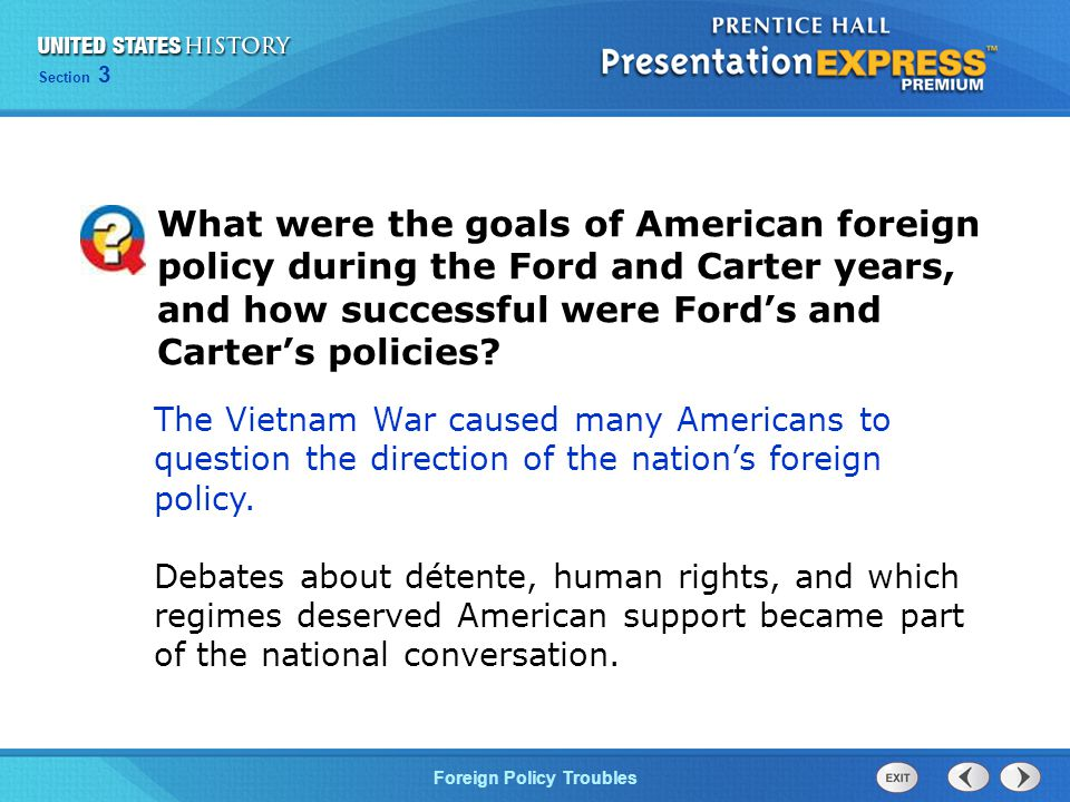 Section 3 Foreign Policy Troubles The Vietnam War caused many Americans to question the direction of the nation's foreign policy.