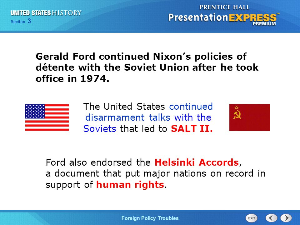 Section 3 Foreign Policy Troubles Gerald Ford continued Nixon's policies of détente with the Soviet Union after he took office in 1974.