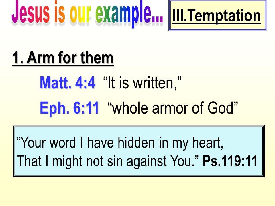 "III.Temptation 1. Arm for them Matt. 4:4 Matt. 4:4 ""It is written,"" Eph. 6:11 Eph. 6:11 ""whole armor of God"" ""Your word I have hidden in my heart, Tha"