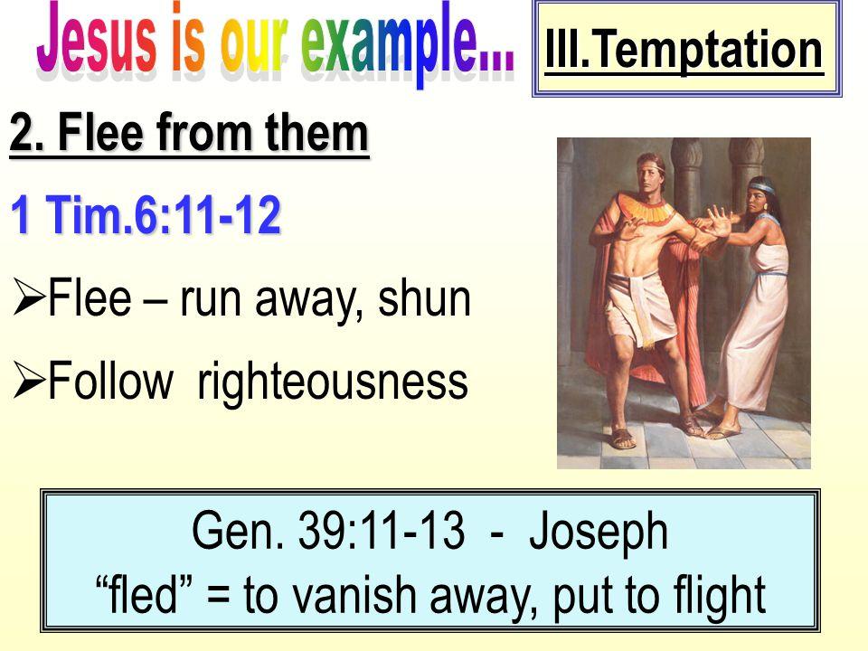 "2. Flee from them 1 Tim.6:11-12  Flee – run away, shun  Follow righteousness Gen. 39:11-13 - Joseph ""fled"" = to vanish away, put to flight III.Tempt"