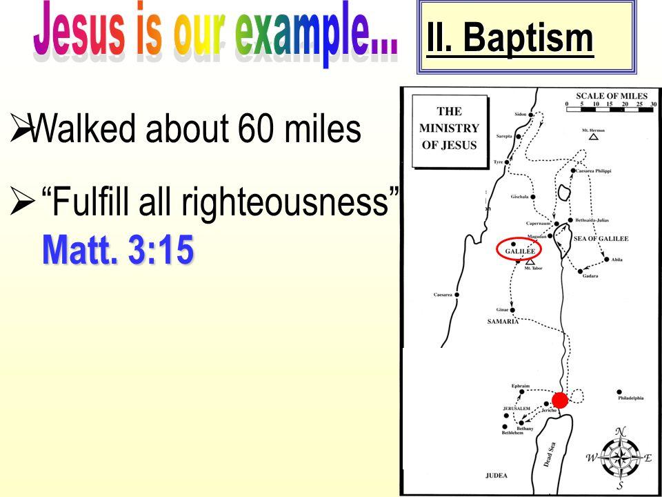 "II. Baptism  Walked about 60 miles Matt. 3:15  ""Fulfill all righteousness"" Matt. 3:15"