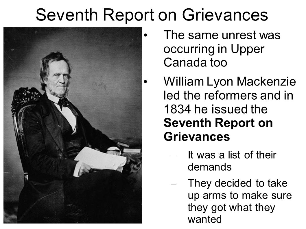 Seventh Report on Grievances The same unrest was occurring in Upper Canada too William Lyon Mackenzie led the reformers and in 1834 he issued the Seventh Report on Grievances – It was a list of their demands – They decided to take up arms to make sure they got what they wanted