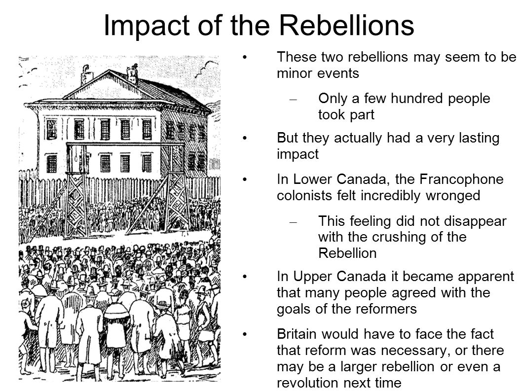 Impact of the Rebellions These two rebellions may seem to be minor events – Only a few hundred people took part But they actually had a very lasting impact In Lower Canada, the Francophone colonists felt incredibly wronged – This feeling did not disappear with the crushing of the Rebellion In Upper Canada it became apparent that many people agreed with the goals of the reformers Britain would have to face the fact that reform was necessary, or there may be a larger rebellion or even a revolution next time